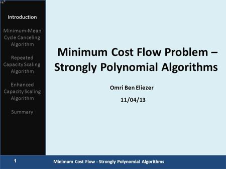1 Minimum Cost Flow - Strongly Polynomial Algorithms Introduction Minimum-Mean Cycle Canceling Algorithm Repeated Capacity Scaling Algorithm Enhanced Capacity.