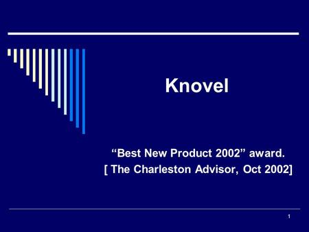 "1 Knovel ""Best New Product 2002"" award. [ The Charleston Advisor, Oct 2002]"