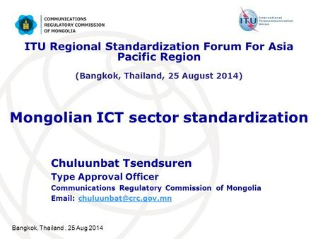 Bangkok, Thailand, 25 Aug 2014 Mongolian ICT sector standardization Chuluunbat Tsendsuren Type Approval Officer Communications Regulatory Commission of.