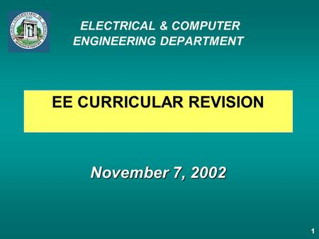 1 November 7, 2002 ELECTRICAL & COMPUTER ENGINEERING DEPARTMENT November 7, 2002 EE CURRICULAR REVISION.