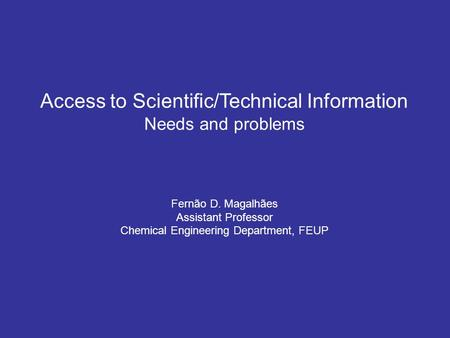 Access to Scientific/Technical Information Needs and problems Fernão D. Magalhães Assistant Professor Chemical Engineering Department, FEUP.
