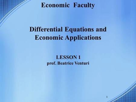 1 Economic Faculty Differential Equations and Economic Applications LESSON 1 prof. Beatrice Venturi.
