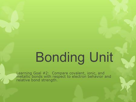 Bonding Unit Learning Goal #2: Compare covalent, ionic, and metallic bonds with respect to electron behavior and relative bond strength.