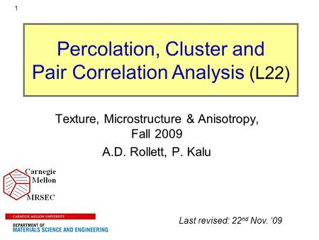 1 Percolation, Cluster <strong>and</strong> Pair Correlation <strong>Analysis</strong> (L22) Texture, Microstructure & Anisotropy, Fall 2009 A.D. Rollett, P. Kalu Last revised: 22 nd Nov.