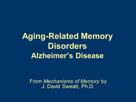 Aging-Related Memory Disorders Alzheimer's Disease From Mechanisms of Memory by J. David Sweatt, Ph.D.