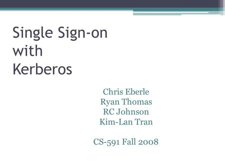 Single Sign-on with Kerberos 1 Chris Eberle Ryan Thomas RC Johnson Kim-Lan Tran CS-591 Fall 2008.