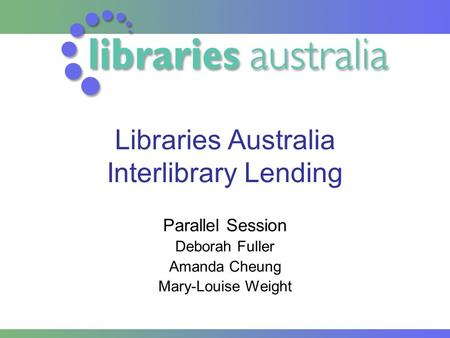 Libraries Australia Interlibrary Lending Parallel Session Deborah Fuller Amanda Cheung Mary-Louise Weight.