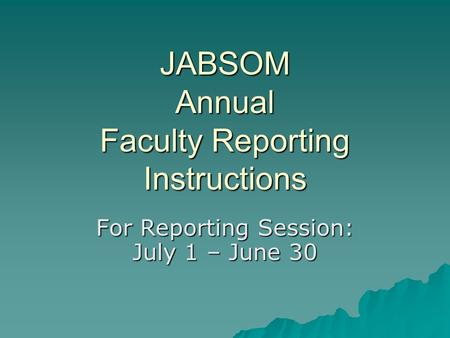 JABSOM Annual Faculty Reporting Instructions For Reporting Session: July 1 – June 30.