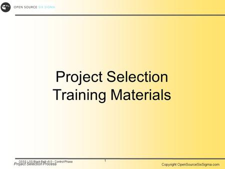 Project Selection Process Copyright OpenSourceSixSigma.com 1 OSSS LSS Black Belt v9.0 - Control Phase Project Selection Training Materials.