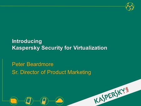 Introducing Kaspersky Security for Virtualization Peter Beardmore Sr. Director of Product Marketing.