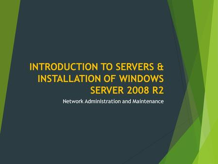 INTRODUCTION TO SERVERS & INSTALLATION OF WINDOWS SERVER 2008 R2 Network Administration and Maintenance.
