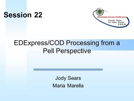 EDExpress/COD Processing from a Pell Perspective Jody Sears Maria Marella Session 22.