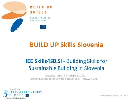 BUILD UP Skills Slovenia IEE Skills4SB.SI - Building Skills for Sustainable Building in Slovenia Slides created on:Nov. 15, 2013 Contract N°: IEE/11/BWI/519/SI2.604361,