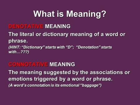 "What is Meaning? What is Meaning? DENOTATIVE MEANING The literal or dictionary meaning of a word or phrase. (HINT: ""Dictionary"" starts with ""D""; ""Denotation"""