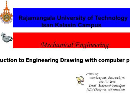 1 Mechanical Engineering Rajamangala University of Technology Isan Kalasin Campus W1-Introduction to Engineering Drawing with computer programming Present.