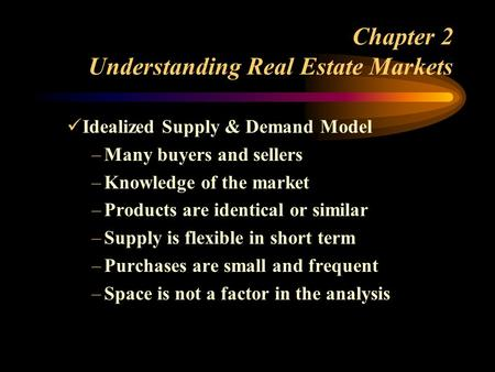 Chapter 2 Understanding Real Estate Markets Idealized Supply & Demand Model –Many buyers and sellers –Knowledge of the market –Products are identical or.