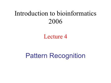 Pattern Recognition Introduction to bioinformatics 2006 Lecture 4.