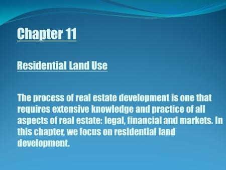 Chapter 11 Residential Land Use The process of real estate development is one that requires extensive knowledge and practice of all aspects of real estate:
