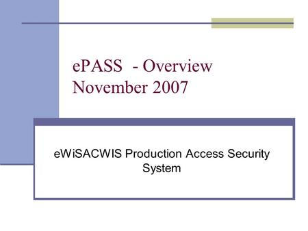 EPASS - Overview November 2007 eWiSACWIS Production Access Security System.