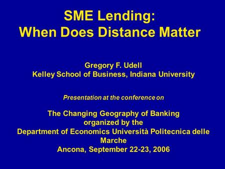 SME Lending: When Does Distance Matter Gregory F. Udell Kelley School of Business, Indiana University Presentation at the conference on The Changing Geography.