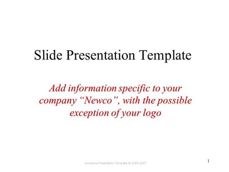 "Company Presentation Template © 2005-2007 1 Slide Presentation Template Add information specific to your company ""Newco"", with the possible exception of."