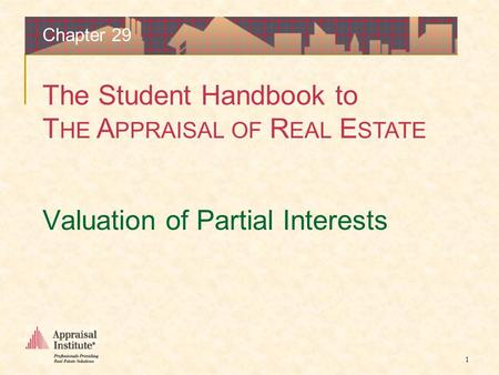 The Student Handbook to T HE A PPRAISAL OF R EAL E STATE 1 Valuation of Partial Interests Chapter 29.