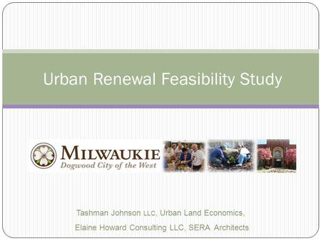 Urban Renewal Feasibility Study Tashman Johnson LLC, Urban Land Economics, Elaine Howard Consulting LLC, SERA Architects.
