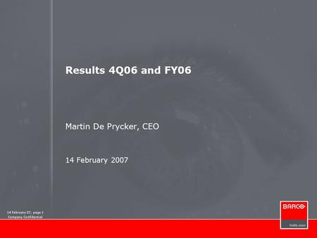 14 February 07, page 1 Company Confidential Results 4Q06 and FY06 Martin De Prycker, CEO 14 February 2007.