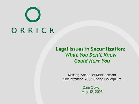 Orrick PowerPoint Template January 17, 2001 Name of Presenter Kellogg School of Management Securitization 2003 Spring Colloquium Cam Cowan May 12, 2003.