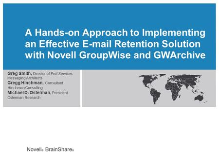 Novell ® BrainShare ® A Hands-on Approach to Implementing an Effective E-mail Retention Solution with Novell GroupWise and GWArchive Greg Smith, Director.