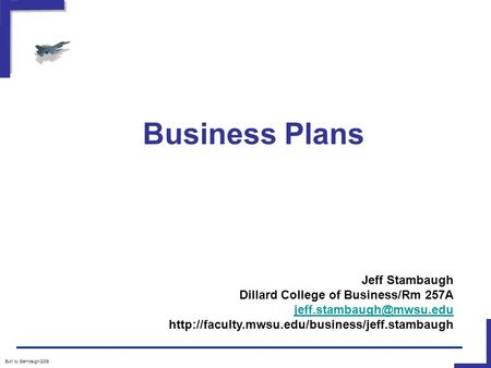 Business Plans Built by Stambaugh/2009 Jeff Stambaugh Dillard College of Business/Rm 257A