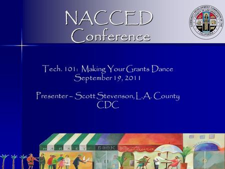 NACCED Conference Tech. 101: Making Your Grants Dance September 19, 2011 Presenter – Scott Stevenson, L.A. County CDC.