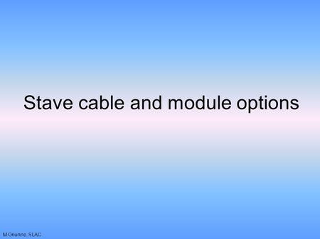 M.Oriunno, SLAC Stave cable and module options. M.Oriunno, SLAC Background - module The IBL electrical unit for data output is a single chip The use of.