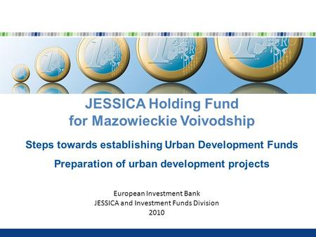 JESSICA Holding Fund for Mazowieckie Voivodship Steps towards establishing Urban Development Funds Preparation of urban development projects European Investment.