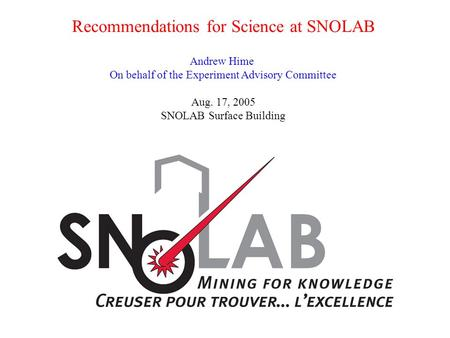 Recommendations for Science at SNOLAB Andrew Hime On behalf of the Experiment Advisory Committee Aug. 17, 2005 SNOLAB Surface Building.