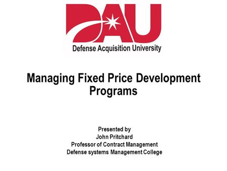 Managing Fixed Price Development Programs Presented by John Pritchard Professor of Contract Management Defense systems Management College.