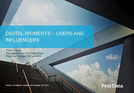 © 2015 First Data Corporation. All Rights Reserved. DIGITAL PAYMENTS – USERS AND INFLUENCERS DIGITAL PAYMENTS SUMMIT SEPTEMBER 30 TH 2015 Espen Tranoy.
