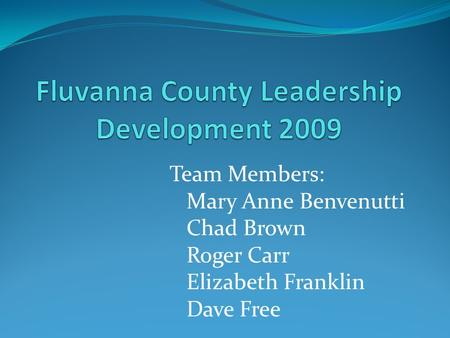 Team Members: Mary Anne Benvenutti Chad Brown Roger Carr Elizabeth Franklin Dave Free.