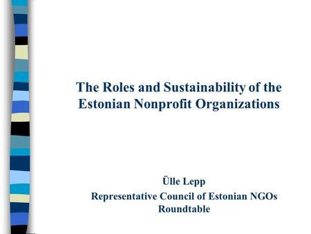 The Roles and Sustainability of the Estonian Nonprofit Organizations Ülle Lepp Representative Council of Estonian NGOs Roundtable.