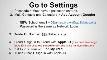 Go to Settings 1.Passcode > Must have a passcode entered. 2.Mail, Contacts and Calendars > Add Account(Google) ○NEW School  =