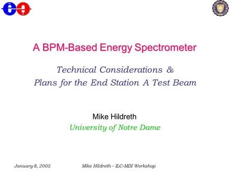 January 8, 2005Mike Hildreth – ILC-MDI Workshop A BPM-Based Energy Spectrometer Technical Considerations & Plans for the End Station A Test Beam Mike Hildreth.