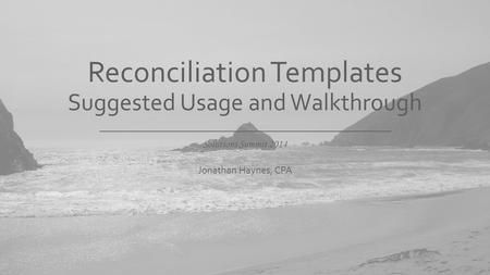 Solutions Summit 2014 Reconciliation Templates Suggested Usage and Walkthrough Jonathan Haynes, CPA.