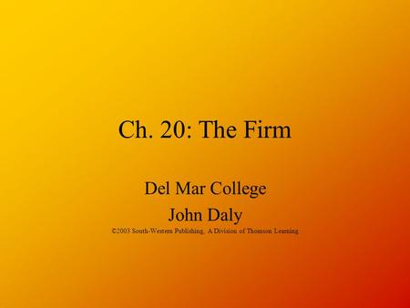 Ch. 20: The Firm Del Mar College John Daly ©2003 South-Western Publishing, A Division of Thomson Learning.