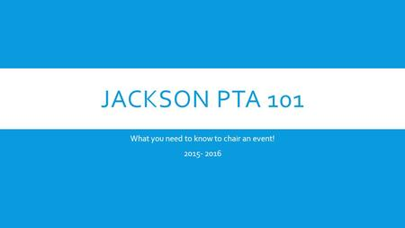 JACKSON PTA 101 What you need to know to chair an event! 2015- 2016.