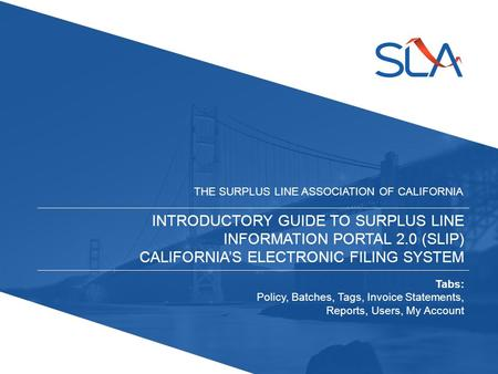 INTRODUCTORY GUIDE TO SURPLUS LINE INFORMATION PORTAL 2.0 (SLIP) CALIFORNIA'S ELECTRONIC FILING SYSTEM THE SURPLUS LINE ASSOCIATION OF CALIFORNIA Tabs: