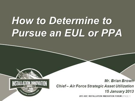 2013 ADC INSTALLATION INNOVATION FORUM | PAGE 1 How to Determine to Pursue an EUL or PPA Mr. Brian Brown Chief – Air Force Strategic Asset Utilization.