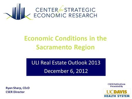 Economic Conditions in the Sacramento Region ULI Real Estate Outlook 2013 December 6, 2012 Ryan Sharp, CEcD CSER Director.