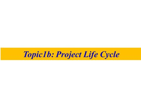 Topic1b: Project Life Cycle