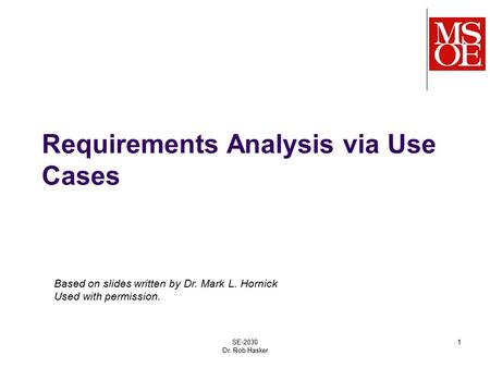 Requirements Analysis via Use Cases SE-2030 Dr. Rob Hasker 1 Based on slides written by Dr. Mark L. Hornick Used with permission.