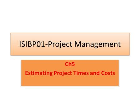 ISIBP01-Project Management Ch5 Estimating Project Times and Costs Ch5 Estimating Project Times and Costs.